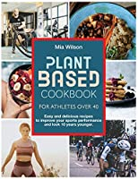 Plant Based Cookbook For Athletes Over 40: Easy and delicious recipes to improve your sports performance and look 10 years younger.