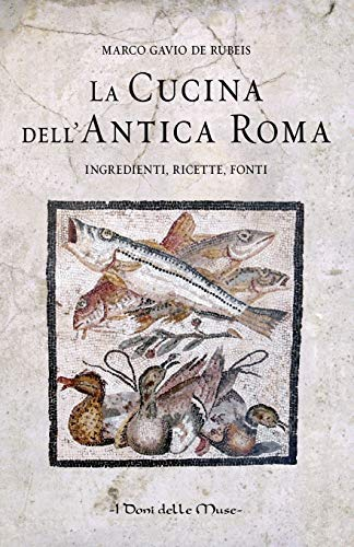 La cucina dell'antica Roma: Ingredienti, ricette, fonti