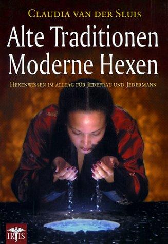 Alte Traditionen. Moderne Hexen: Hexenwissen im Alltag für Jedefrau und Jedermann