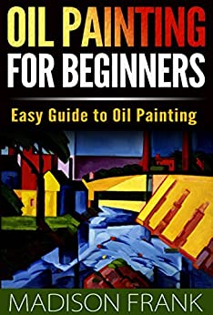 Oil Painting for Beginners: Easy Guide to Oil Painting (oil painting, oil painting guide, oil painting for beginners, oil painting tips, oil painting kindle, oil painting techniques) by [Madison Frank]