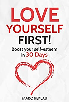 Love Yourself First!: Boost your self-esteem in 30 Days (Change your habits, change your life Book 4) by [Marc Reklau]