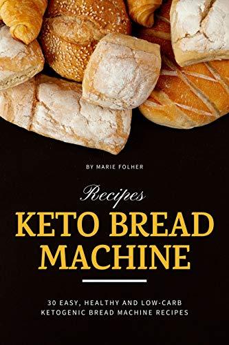 Keto Bread Machine Recipes: 30 Easy, Healthy and Low-Carb Ketogenic Bread Machine Recipes