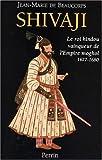 Shivaji - Le roi hindou vainqueur de l'Empire moghol 1627 - 1680