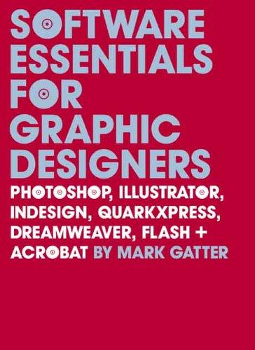 Software Essentials for Graphic Designers: Photoshop, Illustrator, Indesign, Quarkxpress, Dreamweaver, Flash, and Acrobat [With CDROM]
