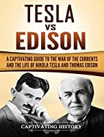Tesla Vs Edison: A Captivating Guide to the War of the Currents and the Life of Nikola Tesla and Thomas Edison