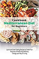 Mediterranean Diet Cookbook for Beginners: Quick and Great Tasting Recipes to Create Your Routines of Health And Wellness, Change your Way Of Living