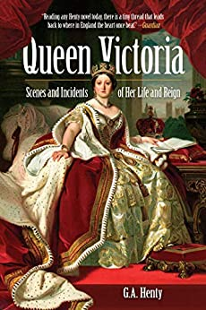 Queen Victoria: Scenes and Incidents of Her Life and Reign by [G. A. Henty]