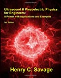 Ultrasound & Piezoelectric Physics for Engineers: A Primer with Applications and Examples - Henry C. Savage