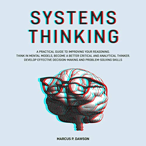 Listen Systems Thinking: A Practical Guide to Improving Your Reasoning. Think in Mental Models, Become a Be audio book