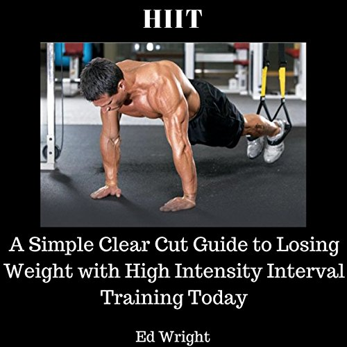 HIIT: A Simple Clear Cut Guide to Losing Weight with High Intensity Interval Training Today audiobook cover art