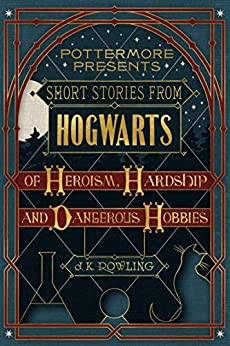 Short Stories from Hogwarts of Heroism, Hardship and Dangerous Hobbies (Kindle Single) (Pottermore Presents Book 1) by [J.K. Rowling]