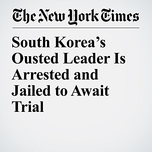 South Korea's Ousted Leader Is Arrested and Jailed to Await Trial copertina
