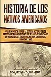 Historia de los Nativos Americanos: Una Fascinante Guía de la Extensa Historia de los Nativos Americanos que Incluye Relatos de la Masacre de Wounded Knee, las Tribus Nativas Americanas Hiawatha y Más