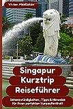 Singapur Kurztrip Reiseführer: Sehenswürdigkeiten, wichtige Hinweise, und wertvolle Tipps für ihren perfekten Kurzaufenthalt