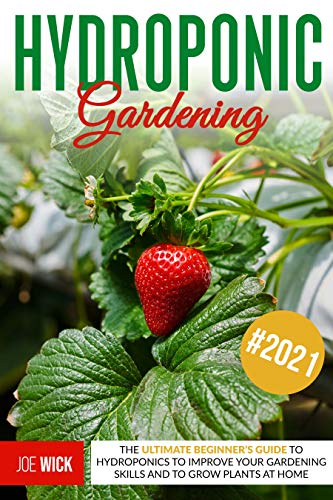 Hydroponic Gardening: The Ultimate Beginner's Guide to Hydroponics to Improve Your Gardening Skills and to Grow Plants at Home by [Joe Wick]
