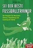 Sei der beste Fußballtrainer: Der Ratgeber für Menschenführung, Teambildung und Coaching im...
