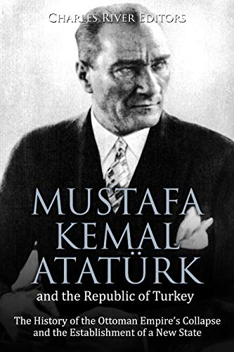 Mustafa Kemal Atatürk and the Republic of Turkey: The History of the Ottoman Empire's Collapse and the Establishment of a New State