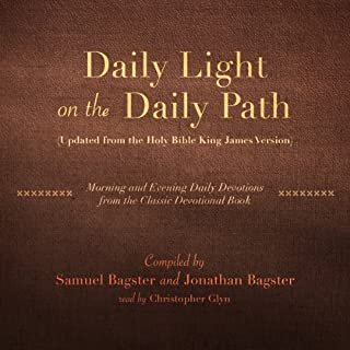 Daily Light on the Daily Path (Updated from the Holy Bible King James Version)     Morning and Evening Daily Devotions from the Classic Devotional Book              By:                                                                                                                                 Samuel Bagster (compilation),                                                                                        Jonathan Bagster (compilation)                               Narrated by:                                                                                                                                 Christopher Glyn                      Length: 20 hrs and 57 mins     2 ratings     Overall 5.0