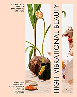 High Vibrational Beauty: Recipes & Rituals for Radical Self Care by [Kerrilynn Pamer, Cindy Diprima Morisse]