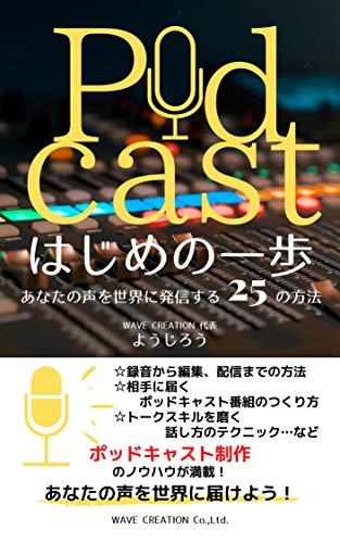 Podcast はじめの一歩: あなたの声を世界に発信する25の方法 (WAVE CREATION出版)