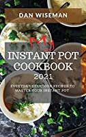 My Instant Pot Cookbook 2021: Everyday Delicious Recipes to Master Your Instant Pot