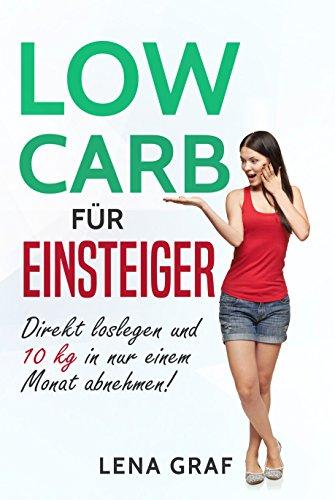 Low Carb für Einsteiger: Direkt loslegen und 10 kg in nur einem Monat abnehmen! (Zur Traumfigur mit Low Carb  1)