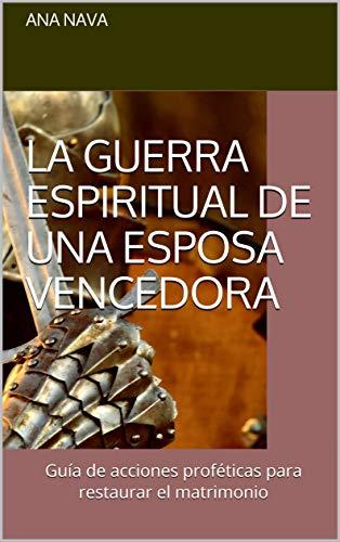 La guerra espiritual de una esposa vencedora: Guía de acciones proféticas para restaurar el matrimonio