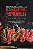 Mastering The Electric Smoker: A Practical Guide To Tasty Electric Smoker Recipes And Step-By-Step Techniques To Smoke Just About Everything. Master The Art Of Smoking Meat