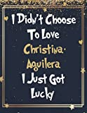I Didn t Choose To Love Christina Aguilera I Just Got Lucky: Large Notebook/Diary/Journal for Writing 120 Pages, Christina Aguilera Gift for Fans