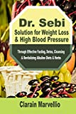 Dr. Sebi Solution for Weight Loss & High Blood Pressure: Through Effective Fasting, Detox, Cleansing & Revitalizing Alkaline Diets & Herbs