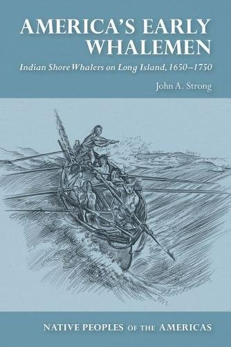Download America's Early Whalemen: Indian Shore Whalers on Long Island, 1650-1750 (Native Peoples of the Americas) 0816537186