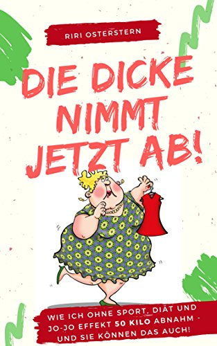 Die Dicke nimmt jetzt ab!: Wie ich 50 Kilo abnahm- ohne Diät, ohne Jo-Jo Effekt und ganz ohne Sport!