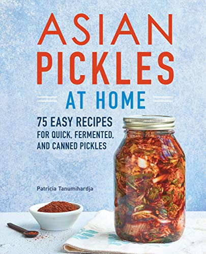 Asian Pickles at Home: 75 Easy Recipes for Quick, Fermented, and Canned Pickles by [Patricia Tanumihardja]
