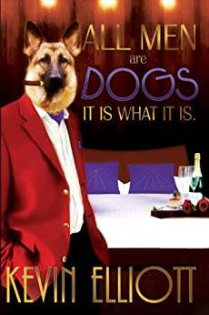 All Men Are Dogs: It Is What It Is. by [Kevin Elliott]