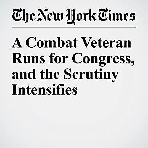 A Combat Veteran Runs for Congress, and the Scrutiny Intensifies cover art
