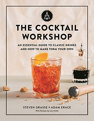 The Cocktail Workshop: An Essential Guide to Classic Drinks and How to Make Them Your Own