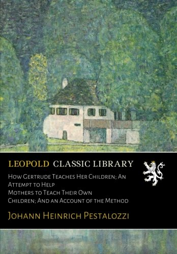 How Gertrude Teaches Her Children; An Attempt to Help Mothers to Teach Their Own Children; And an Account of the Method