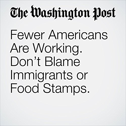 Fewer Americans Are Working. Don't Blame Immigrants or Food Stamps. copertina