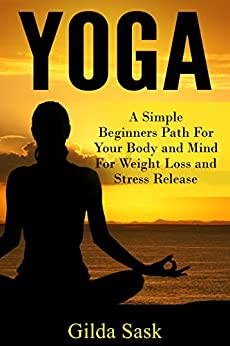 Yoga: A Simple Beginners Path For Your Body and Mind For Weight Loss and Stress Release by [Gilda Sask]