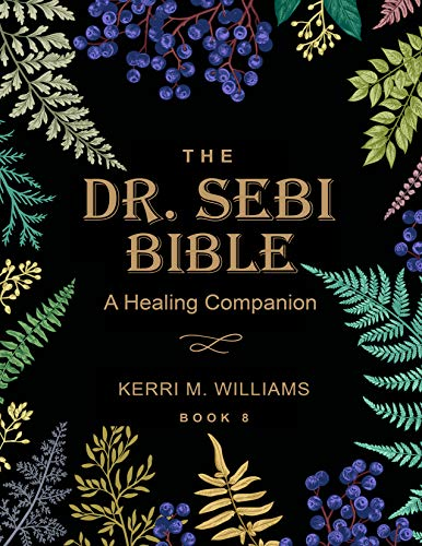 THE DR. SEBI BIBLE: A Healing Companion: 7 in 1 Collection for All You Need to Know About the Alkaline Plant-Based Diet, Detox Plan, Cures, Treatments, Fasting, Herbs, Products, Recipes & More by [Kerri M. Williams]