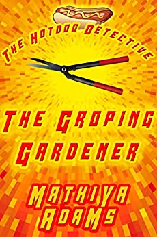 The Groping Gardener: The Hot Dog Detective (A Denver Detective Cozy Mystery) by [Mathiya Adams]