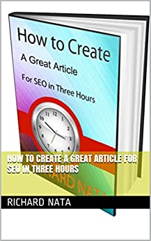 How to Create A Great Article for SEO in Three Hours (How to Series Book 1) by [Richard Nata]
