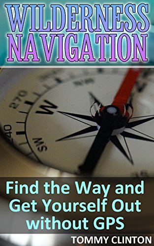 Wilderness Navigation: Find the Way and Get Yourself Out without GPS: (Survival Guide, Survival Skills) (English Edition)