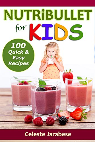 NUTRiBULLET RECIPES FOR KIDS: 100 Quick and Easy Nutribullet Recipes: Healthy Smoothie Recipes, Nutribullet Recipe Book, Easy Smoothies for Kids, Delicious Smoothie Recipes