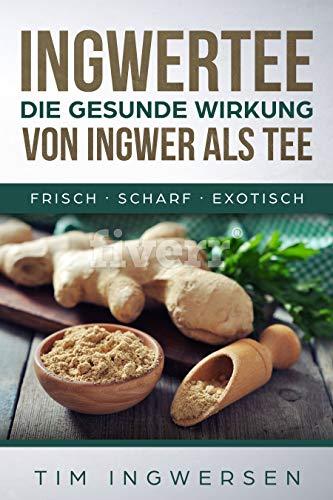 Ingwertee - Die gesunde Ingwerwirkung als Tee: Ingwertee - Ingwerwasser - Ingwerwirkung - gesund und heilend (German Edition)