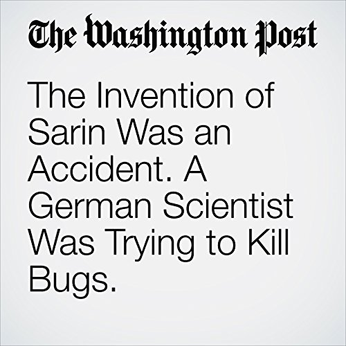 The Invention of Sarin Was an Accident. A German Scientist Was Trying to Kill Bugs. audiobook cover art