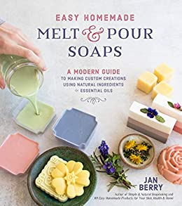 Easy Homemade Melt and Pour Soaps: A Modern Guide to Making Custom Creations Using Natural Ingredients & Essential Oils by [Jan Berry]
