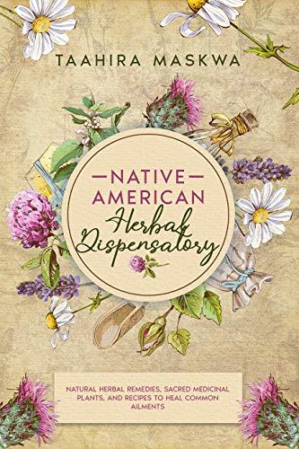 Native American Herbal Dispensatory: Natural Herbal Remedies, Sacred Medicinal Plants and Recipes to Heal Common Ailments (Native American Herbalism Book 2)