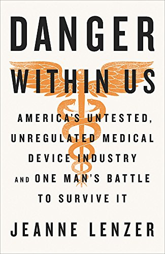 The Danger Within Us: America s Untested, Unregulated Medical Device Industry and One Man s Battle to Survive It