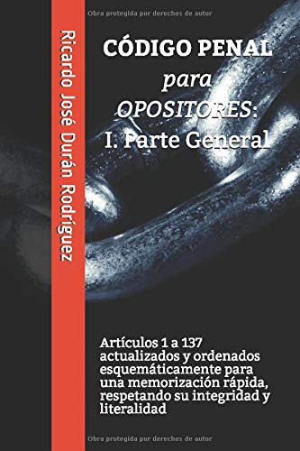 CÓDIGO PENAL para OPOSITORES: I. Parte General: Artículos 1 a 137 actualizados y ordenados esquemáticamente para una memorización rápida, respetando ... y literalidad (Colección Memorización Rápida)